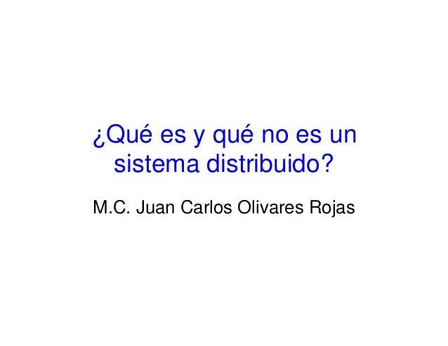 ¿Qué es y qué no es un sistema distribuido? M.C. Juan Carlos Olivares Rojas