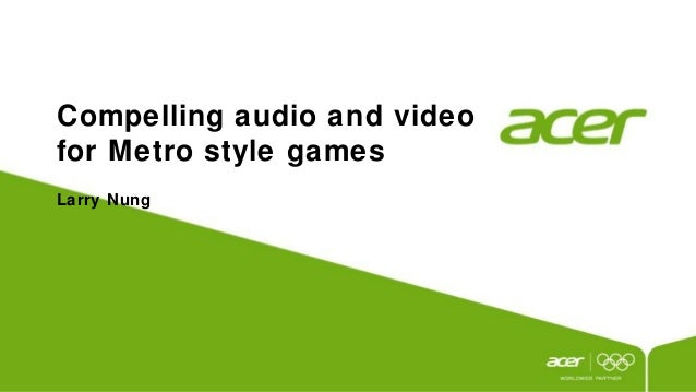 Compelling audio and videofor Metro style gamesLarry Nung