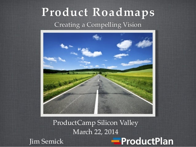 Product Roadmaps Creating a Compelling Vision Jim Semick ProductCamp Silicon Valley March 22, 2014