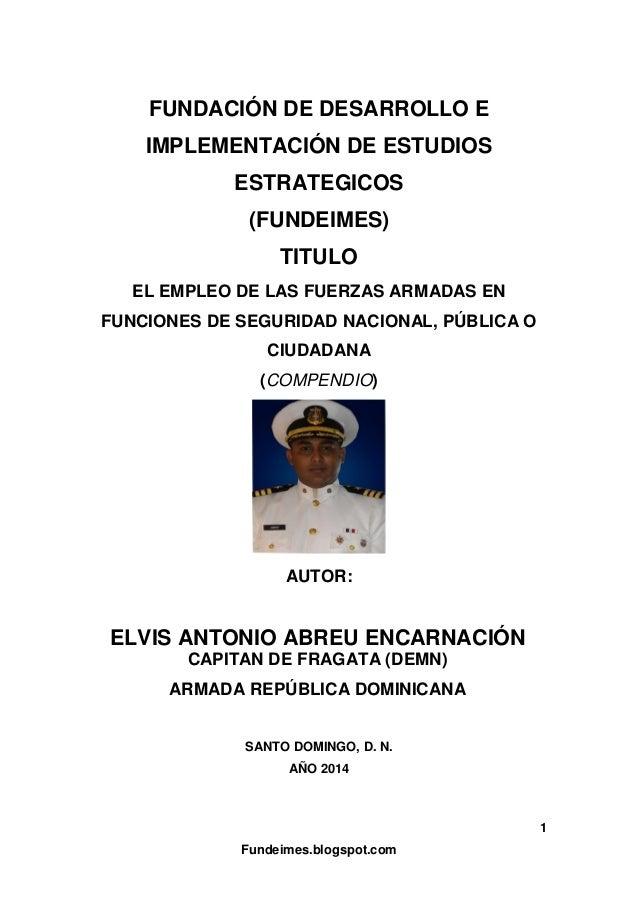 EMPLEO DE LAS FUERZAS ARMADAS EN FUNCIONES DE SEGURIDAD NACIONAL, PÚBLICA O CIUDADANA (COMPENDIO) DEL AUTOR:  ELVIS ANTONIO ABREU ENCARNACIÓN  CAPITAN DE FRAGATA (DEM) ARMADA REPÚBLICA DOMINICANA