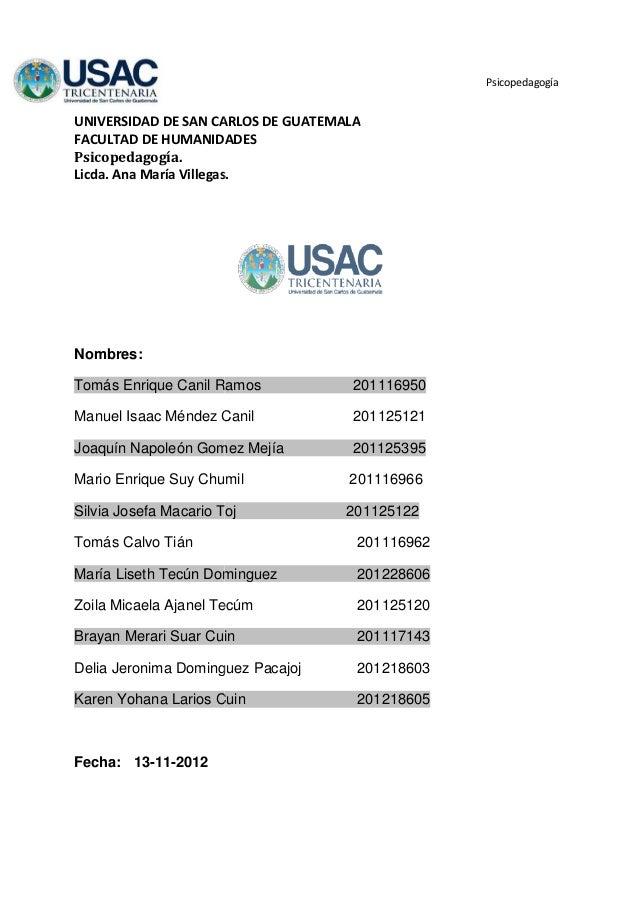 PsicopedagogíaUNIVERSIDAD DE SAN CARLOS DE GUATEMALAFACULTAD DE HUMANIDADESPsicopedagogía.Licda. Ana María Villegas.Nombre...