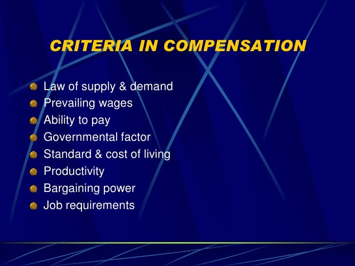 CRITERIA IN COMPENSATION  Law of supply & demand Prevailing wages Ability to pay Governmental factor Standard & cost of li...