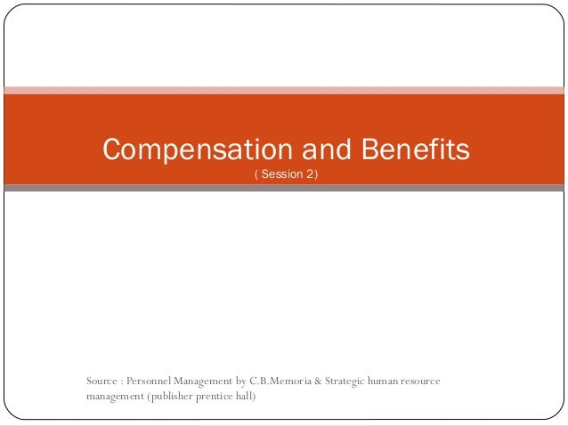 Compensation and Benefits ( Session 2)  Source : Personnel Management by C.B.Memoria & Strategic human resource management...
