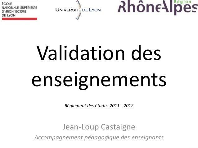 Validation des enseignements Jean-Loup Castaigne Accompagnement pédagogique des enseignants Règlement des études 2011 - 20...