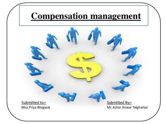 Compensation management Submitted to:- Miss Priya Bhagwat Submitted By:- Mr. Azhar Anwar Talgharkar