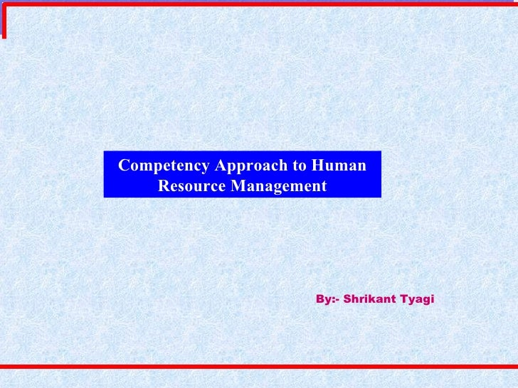 Competency Approach to Human Resource Management By:- Shrikant Tyagi