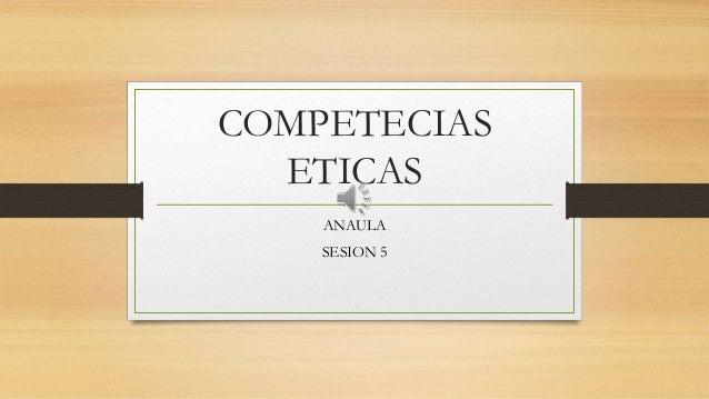 COMPETECIAS ETICAS ANAULA SESION 5