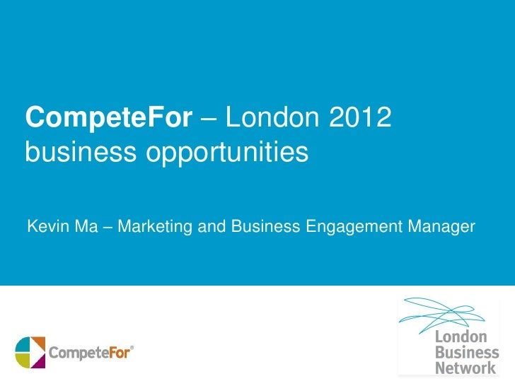 CompeteFor – London 2012 business opportunities  Kevin Ma – Marketing and Business Engagement Manager