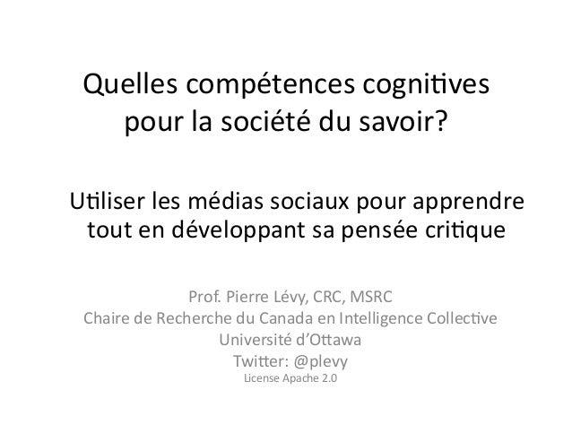Quelles compétences cogni0ves pour la société du savoir? Prof. Pierre Lévy, CRC, MSRC Chaire d...