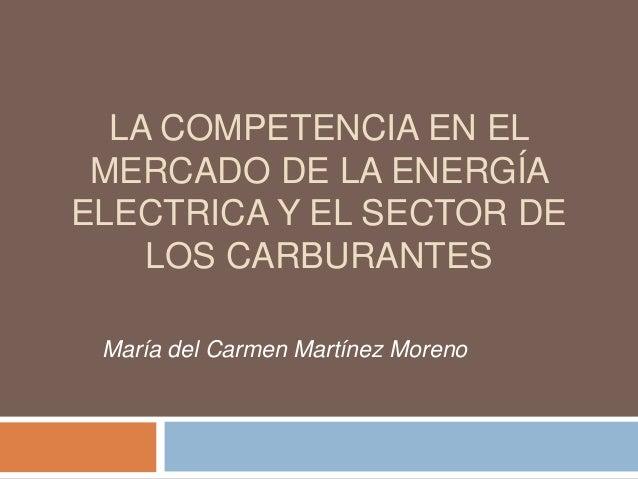 LA COMPETENCIA EN ELMERCADO DE LA ENERGÍAELECTRICA Y EL SECTOR DELOS CARBURANTESMaría del Carmen Martínez Moreno