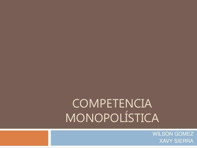 COMPETENCIA MONOPOLÍSTICA WILSON GOMEZ XAVY SIERRA