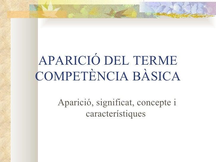 APARICIÓ DEL TERME COMPETÈNCIA BÀSICA Aparició, significat, concepte i característiques