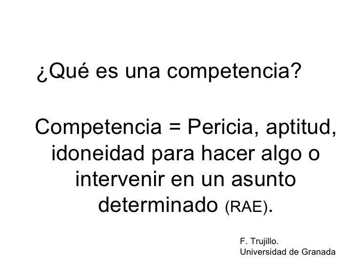 Competencia = Pericia, aptitud, idoneidad para hacer algo o intervenir en un asunto determinado  (RAE) . ¿Qué es una compe...