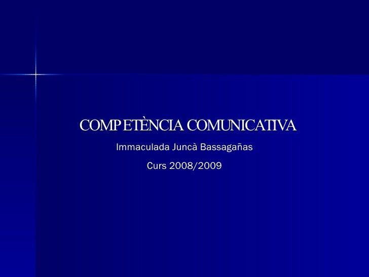 COMPETÈNCIA COMUNICATIVA Immaculada Juncà Bassagañas Curs 2008/2009