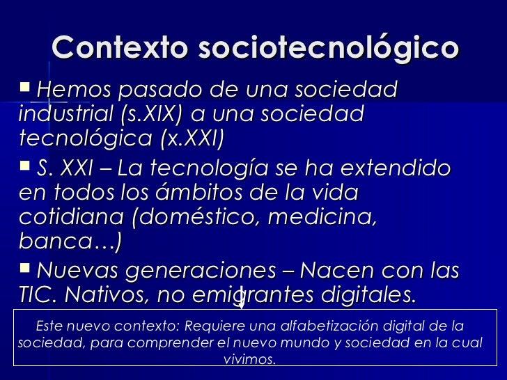 Contexto sociotecnológico Hemos pasado de una sociedadindustrial (s.XIX) a una sociedadtecnológica (x.XXI) S. XXI – La t...