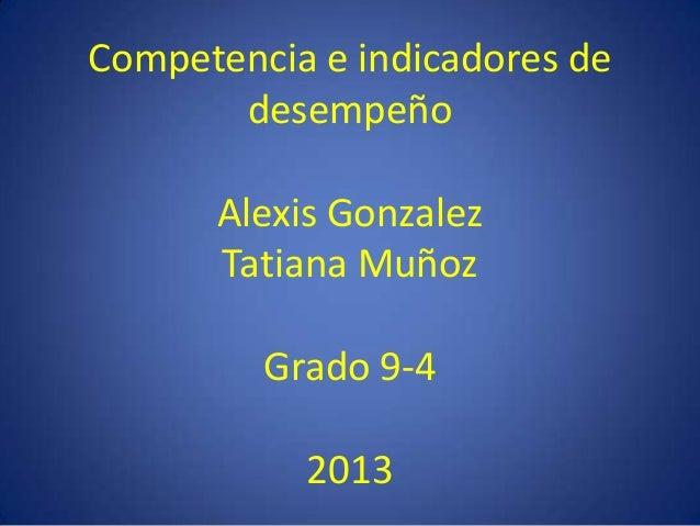 Competencia e indicadores de desempeño Alexis Gonzalez Tatiana Muñoz Grado 9-4 2013