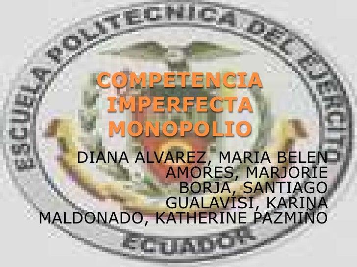 COMPETENCIA IMPERFECTAMONOPOLIO<br />DIANA ALVAREZ, MARIA BELEN AMORES, MARJORIE BORJA, SANTIAGO GUALAVISI, KARINA MALDONA...