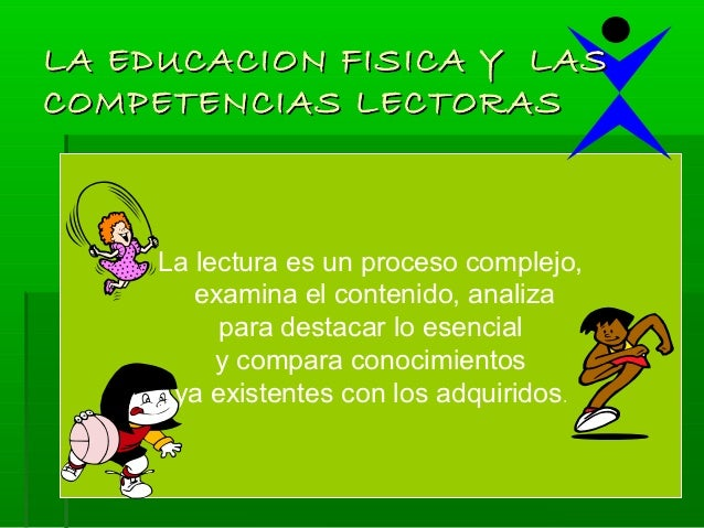 LA EDUCACION FISICA Y LASCOMPETENCIAS LECTORAS     La lectura es un proceso complejo,        examina el contenido, analiza...