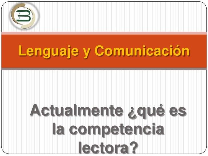 Lenguaje y Comunicación<br />Actualmente ¿qué es la competencia lectora?<br />