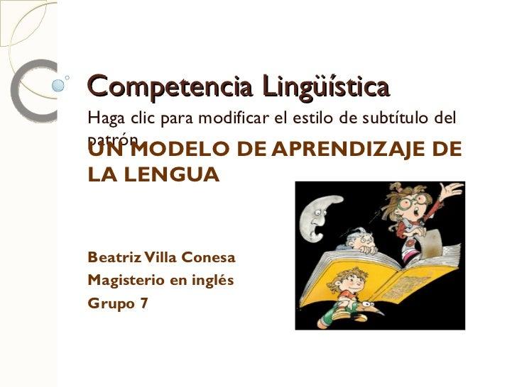 Competencia Lingüística UN MODELO DE APRENDIZAJE DE LA LENGUA Beatriz Villa Conesa Magisterio en inglés  Grupo 7