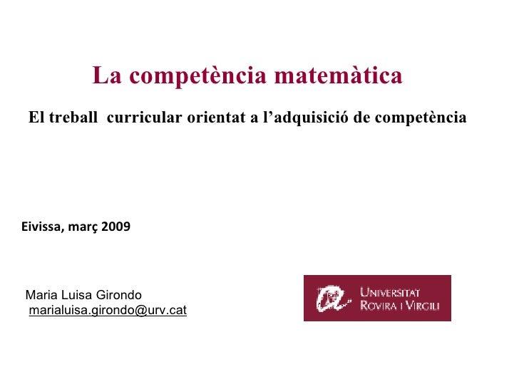 La competència matemàtica El treball  curricular orientat a l'adquisició de competència Eivissa, març 2009 Maria Luisa Gir...