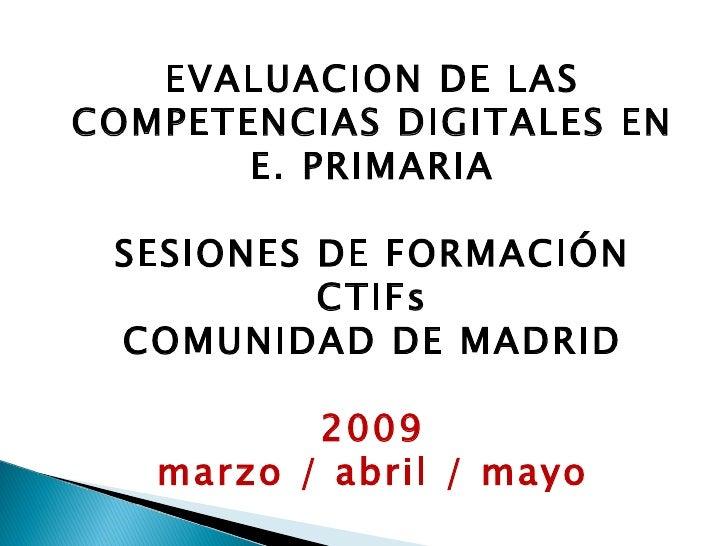 EVALUACION DE LAS COMPETENCIAS DIGITALES EN E. PRIMARIA SESIONES DE FORMACIÓN CTIFs COMUNIDAD DE MADRID 2009 marzo / abril...