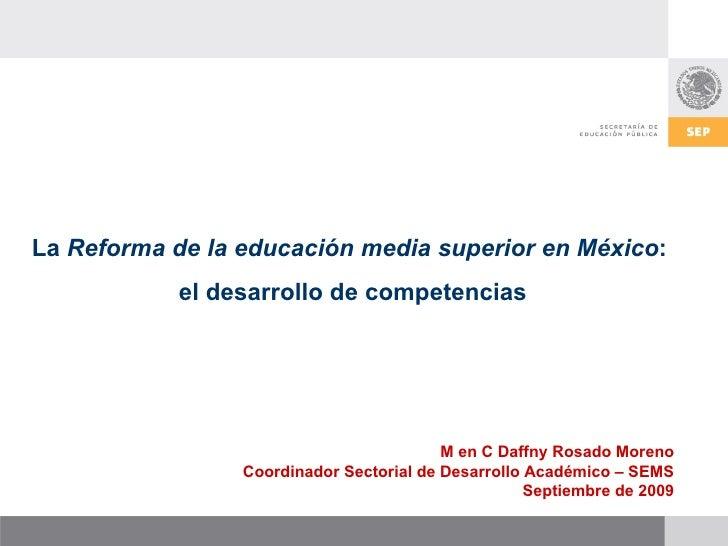 M en C Daffny Rosado Moreno Coordinador Sectorial de Desarrollo Académico – SEMS Septiembre de 2009 La  Reforma de la educ...