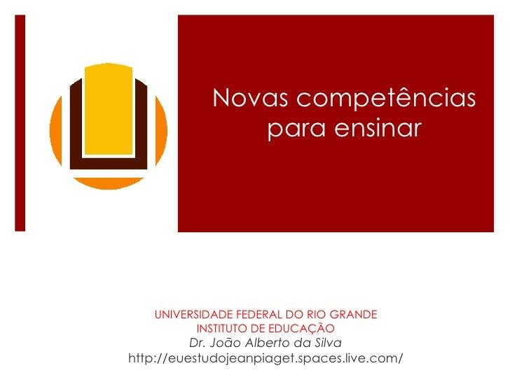Novas competências para ensinar UNIVERSIDADE FEDERAL DO RIO GRANDE INSTITUTO DE EDUCAÇÃO Dr. João Alberto da Silva http://...