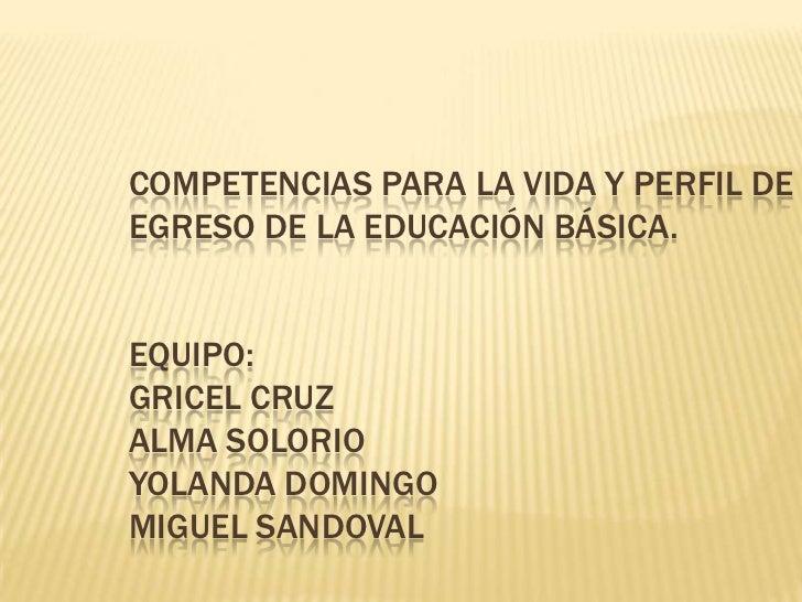 Competencias para la vida y perfil de egreso de la educación básica.Equipo:Gricel Cruz Alma SolorioYolanda DomingoMiguel S...