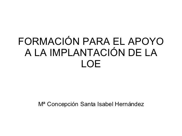 FORMACIÓN PARA EL APOYO A LA IMPLANTACIÓN DE LA LOE Mª Concepción Santa Isabel Hernández