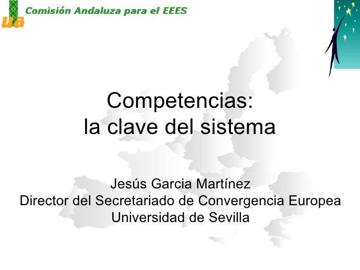 Competencias: la clave del sistema Jesús Garcia Martínez Director del Secretariado de Convergencia Europea Universidad de ...