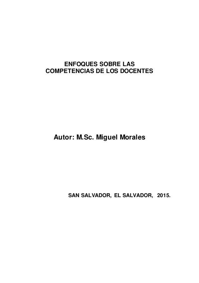 ENFOQUES SOBRE LAS COMPETENCIAS DE LOS DOCENTES Autor: M.Sc. Miguel Morales SAN SALVADOR, EL SALVADOR, 2015.