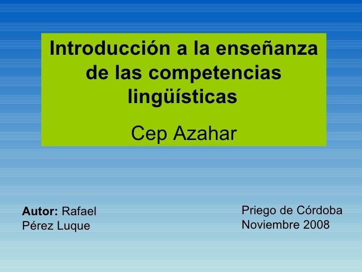 Introducción a la enseñanza de las competencias lingüísticas   Cep Azahar Autor:  Rafael Pérez Luque Priego de Córdoba  No...