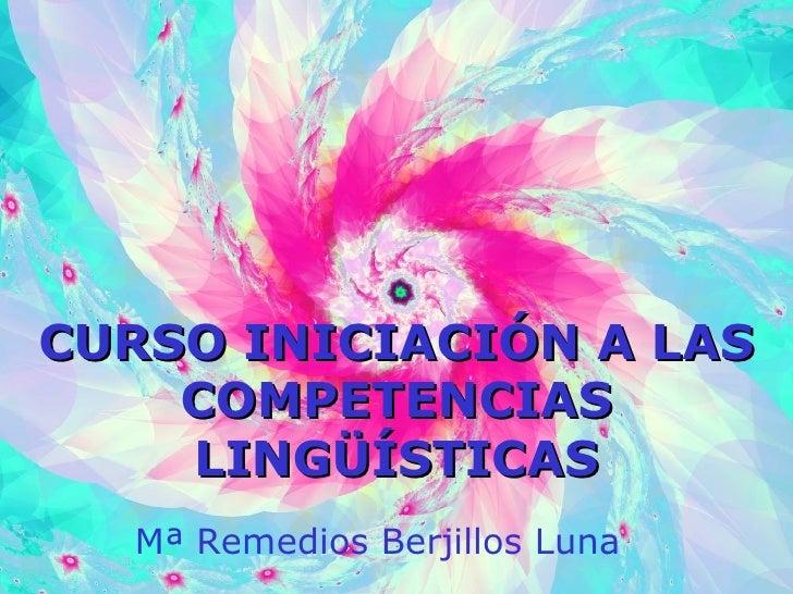 CURSO INICIACIÓN A LAS COMPETENCIAS LINGÜÍSTICAS Mª Remedios Berjillos Luna