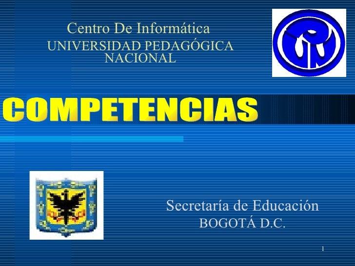 Secretaría de Educación BOGOTÁ D.C. Centro De Informática  UNIVERSIDAD PEDAGÓGICA NACIONAL COMPETENCIAS