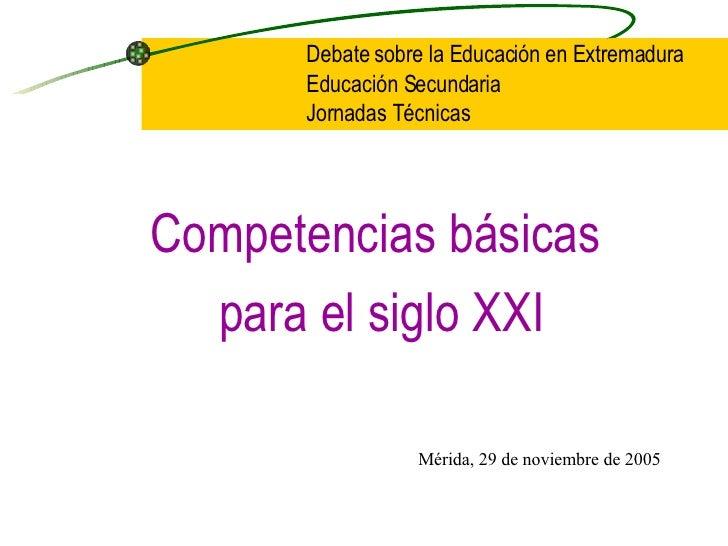 <ul><li>Competencias básicas  </li></ul><ul><li>para el siglo XXI </li></ul>Debate sobre la Educación en Extremadura Educa...