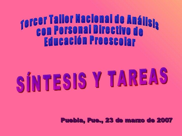 Tercer Taller Nacional de Análisis con Personal Directivo de Educación Preescolar SÍNTESIS Y TAREAS  Puebla, Pue., 23 de m...