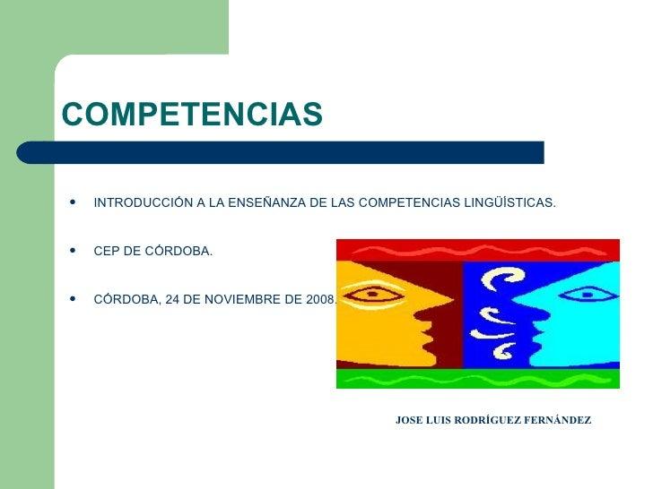 COMPETENCIAS <ul><li>INTRODUCCIÓN A LA ENSEÑANZA DE LAS COMPETENCIAS LINGÜÍSTICAS. </li></ul><ul><li>CEP DE CÓRDOBA. </li>...