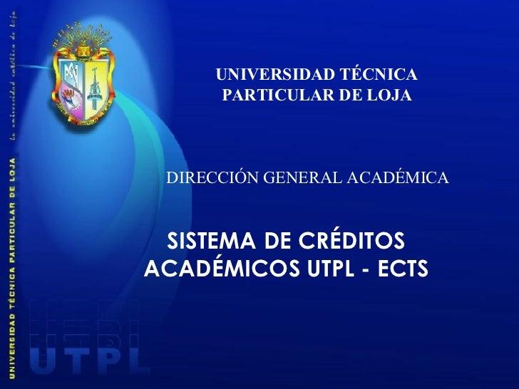 UNIVERSIDAD TÉCNICA PARTICULAR DE LOJA DIRECCIÓN GENERAL ACADÉMICA SISTEMA DE CRÉDITOS ACADÉMICOS UTPL - ECTS