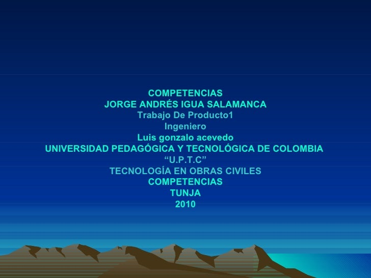 COMPETENCIAS JORGE ANDRÉS IGUA SALAMANCA Trabajo De Producto1 Ingeniero Luis gonzalo acevedo UNIVERSIDAD PEDAGÓGICA Y TECN...