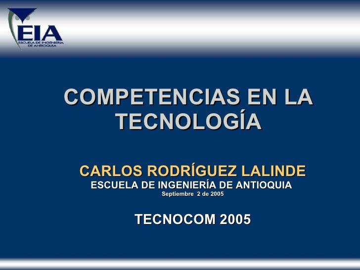COMPETENCIAS EN LA TECNOLOGÍA CARLOS RODR Í GUEZ LALINDE ESCUELA DE INGENIER Í A DE ANTIOQUIA  Septiembre  2 de 2005 TECNO...