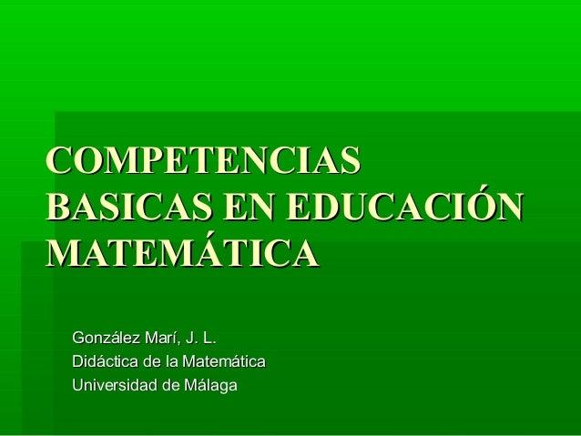COMPETENCIAS BASICAS EN EDUCACIÓN MATEMÁTICA González Marí, J. L. Didáctica de la Matemática Universidad de Málaga