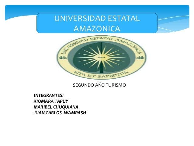 SEGUNDO AÑO TURISMOUNIVERSIDAD ESTATALAMAZONICAINTEGRANTES:XIOMARA TAPUYMARIBEL CHUQUIANAJUAN CARLOS WAMPASH