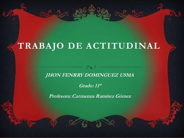TRABAJO DE ACTITUDINAL  JHON FENRRY DOMINGUEZ USMA  Grado: 11°  Profesora: Carmenza Ramírez Gómez