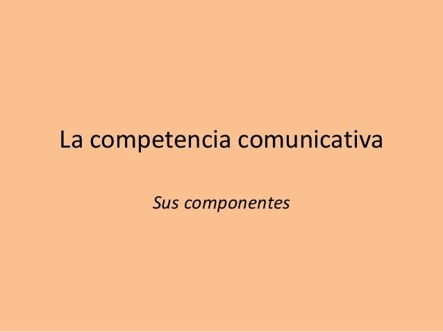 La competencia comunicativa Sus componentes