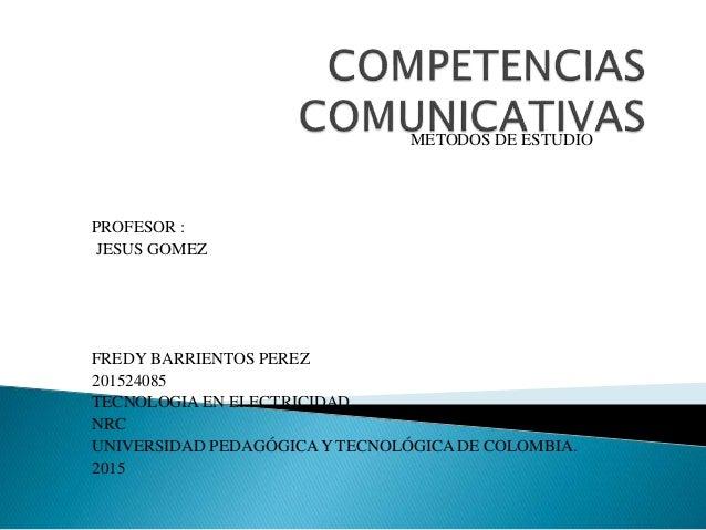 METODOS DE ESTUDIO PROFESOR : JESUS GOMEZ FREDY BARRIENTOS PEREZ 201524085 TECNOLOGIA EN ELECTRICIDAD NRC UNIVERSIDAD PEDA...
