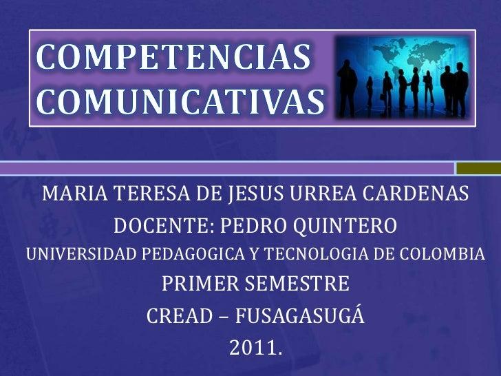 COMPETENCIAS <br />COMUNICATIVAS <br />MARIA TERESA DE JESUS URREA CARDENAS<br />DOCENTE: PEDRO QUINTERO<br />UNIVERSIDAD ...