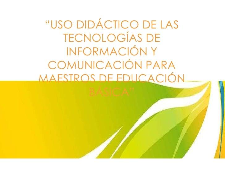 """"""" USO DIDÁCTICO DE LAS TECNOLOGÍAS DE INFORMACIÓN Y COMUNICACIÓN PARA MAESTROS DE EDUCACIÓN BÁSICA"""""""