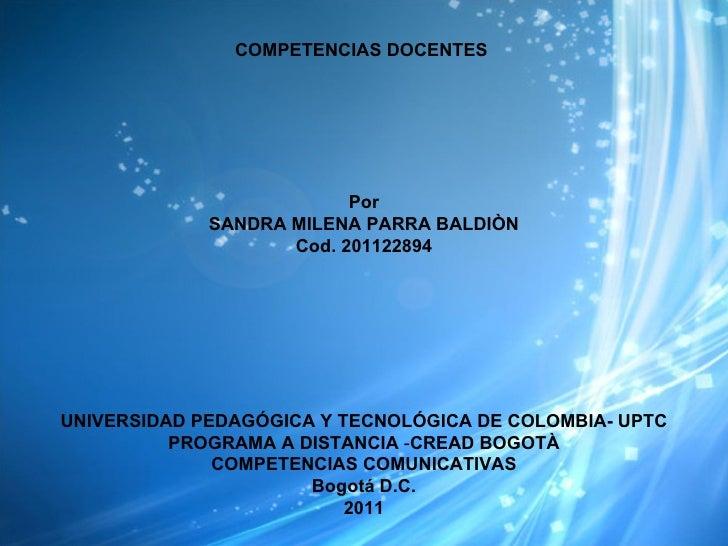 COMPETENCIAS DOCENTES  Por SANDRA MILENA PARRA BALDIÒN Cod. 201122894 UNIVERSIDAD PEDAGÓGICA Y TECNOLÓGICA DE COLOMBIA- UP...