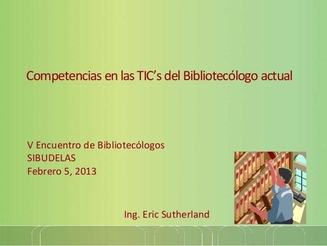 Competencias en las TIC's del Bibliotecólogo actualV Encuentro de BibliotecólogosSIBUDELASFebrero 5, 2013                 ...